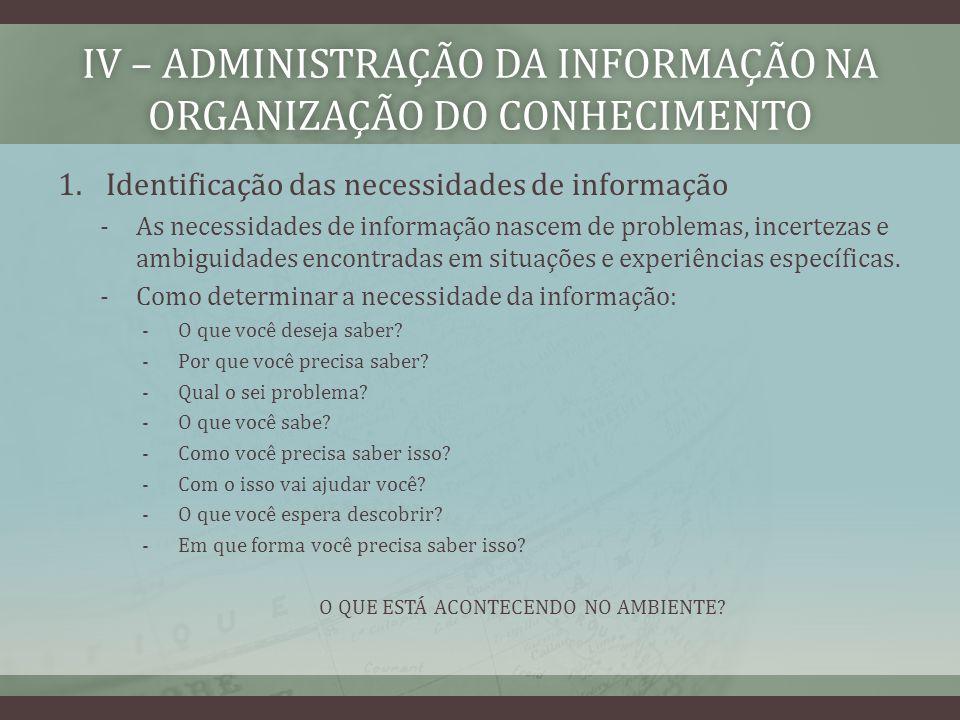 IV – ADMINISTRAÇÃO DA INFORMAÇÃO NA ORGANIZAÇÃO DO CONHECIMENTO 1.Identificação das necessidades de informação -As necessidades de informação nascem de problemas, incertezas e ambiguidades encontradas em situações e experiências específicas.