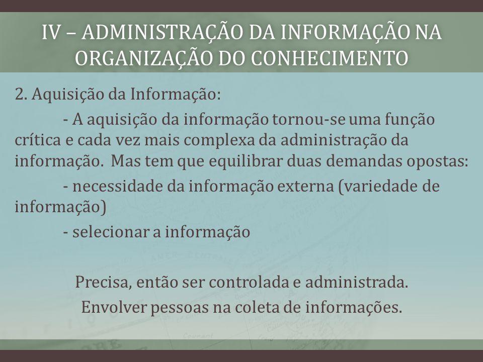 IV – ADMINISTRAÇÃO DA INFORMAÇÃO NA ORGANIZAÇÃO DO CONHECIMENTO 2. Aquisição da Informação: - A aquisição da informação tornou-se uma função crítica e