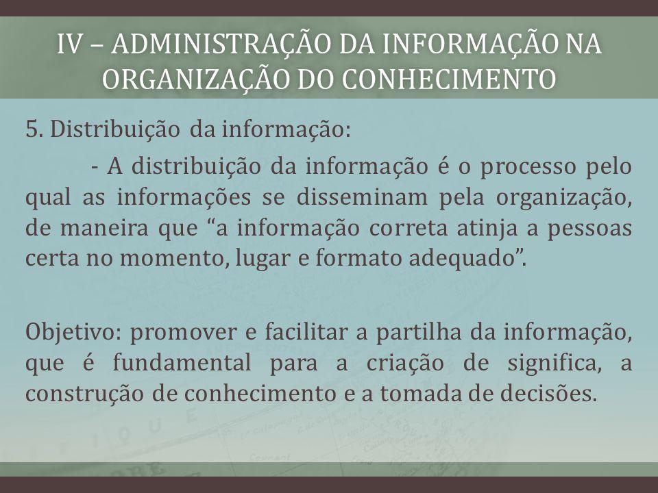 IV – ADMINISTRAÇÃO DA INFORMAÇÃO NA ORGANIZAÇÃO DO CONHECIMENTO 5. Distribuição da informação: - A distribuição da informação é o processo pelo qual a