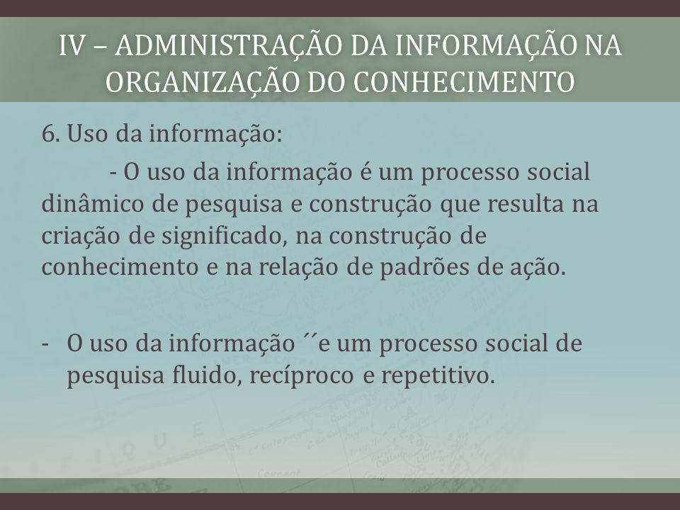 IV – ADMINISTRAÇÃO DA INFORMAÇÃO NA ORGANIZAÇÃO DO CONHECIMENTO 6. Uso da informação: - O uso da informação é um processo social dinâmico de pesquisa