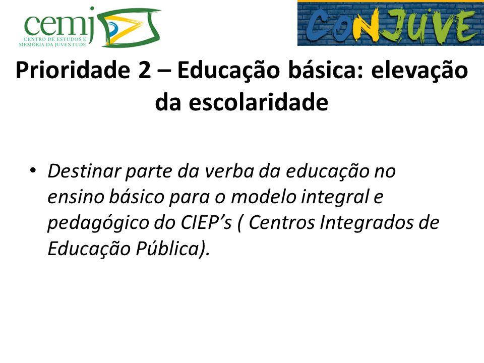 Prioridade 2 – Educação básica: elevação da escolaridade Destinar parte da verba da educação no ensino básico para o modelo integral e pedagógico do C