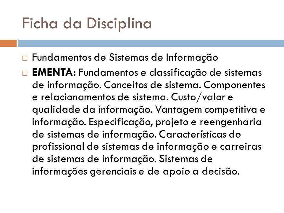 Ficha da Disciplina Fundamentos de Sistemas de Informação EMENTA: Fundamentos e classificação de sistemas de informação. Conceitos de sistema. Compone