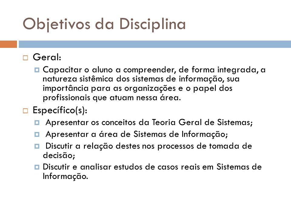 Objetivos da Disciplina Geral: Capacitar o aluno a compreender, de forma integrada, a natureza sistêmica dos sistemas de informação, sua importância para as organizações e o papel dos profissionais que atuam nessa área.