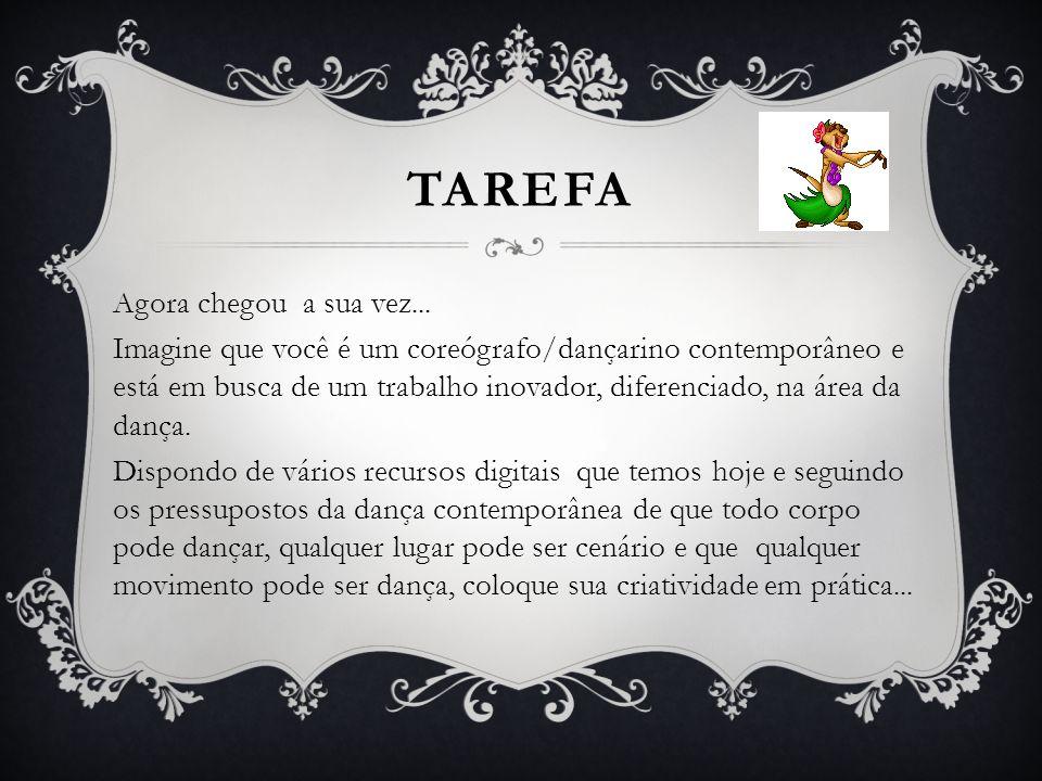 TAREFA Agora chegou a sua vez... Imagine que você é um coreógrafo/dançarino contemporâneo e está em busca de um trabalho inovador, diferenciado, na ár