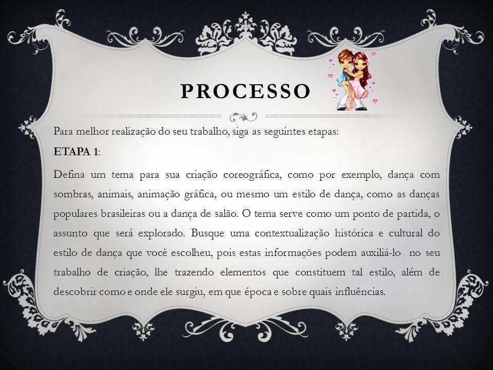 PROCESSO Para melhor realização do seu trabalho, siga as seguintes etapas: ETAPA 1: Defina um tema para sua criação coreográfica, como por exemplo, da