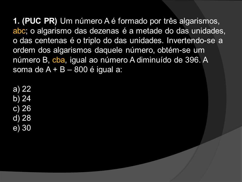1.(PUC PR) Um número A é formado por três algarismos, abc; o algarismo das dezenas é a metade do das unidades, o das centenas é o triplo do das unidades.
