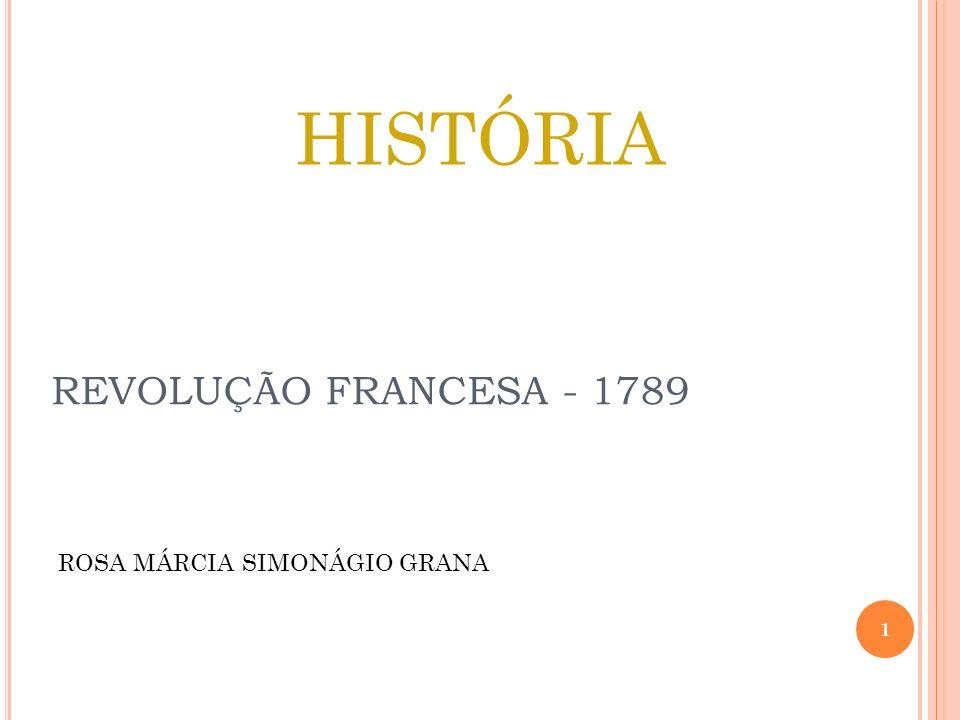REVOLUÇÃO FRANCESA - 1789 HISTÓRIA ROSA MÁRCIA SIMONÁGIO GRANA 1