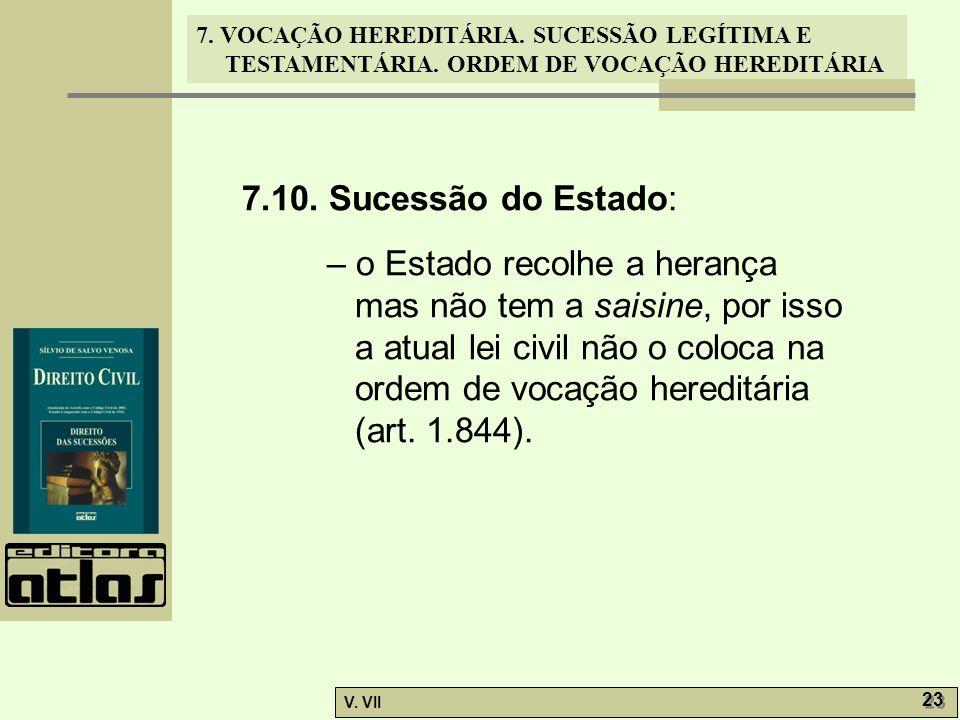 7. VOCAÇÃO HEREDITÁRIA. SUCESSÃO LEGÍTIMA E TESTAMENTÁRIA. ORDEM DE VOCAÇÃO HEREDITÁRIA V. VII 23 7.10. Sucessão do Estado: – o Estado recolhe a heran