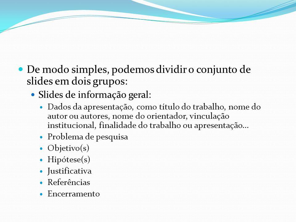De modo simples, podemos dividir o conjunto de slides em dois grupos: Slides de informação geral: Dados da apresentação, como título do trabalho, nome