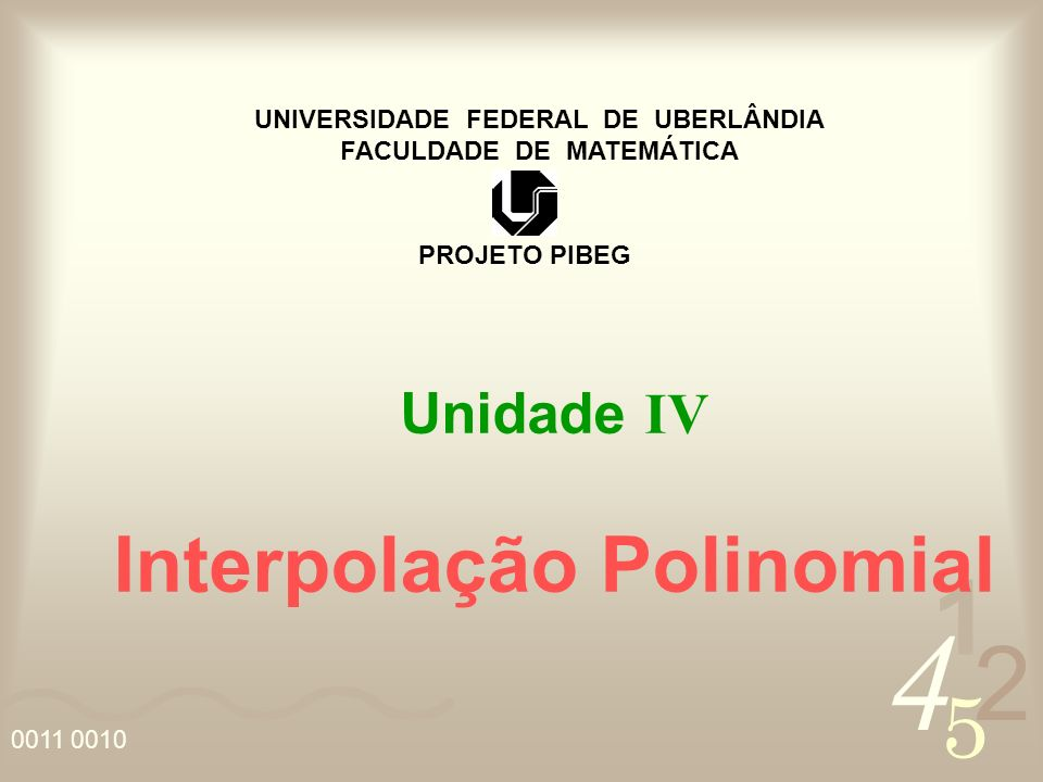 4 2 5 1 0011 0010 UNIVERSIDADE FEDERAL DE UBERLÂNDIA FACULDADE DE MATEMÁTICA PROJETO PIBEG Unidade IV Interpolação Polinomial