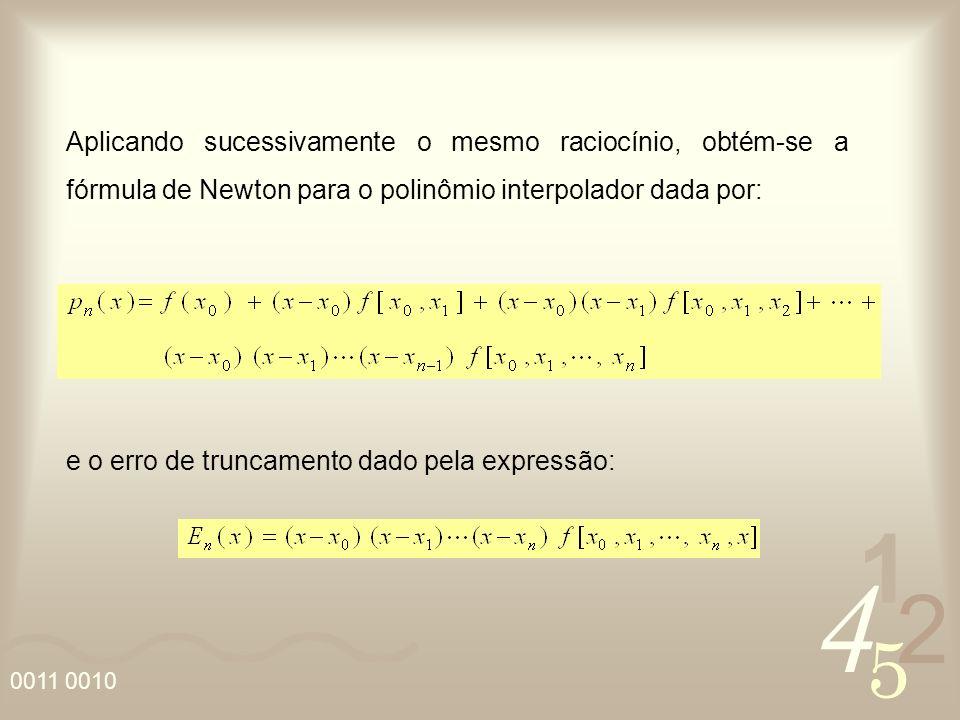 4 2 5 1 0011 0010 Aplicando sucessivamente o mesmo raciocínio, obtém-se a fórmula de Newton para o polinômio interpolador dada por: e o erro de truncamento dado pela expressão: