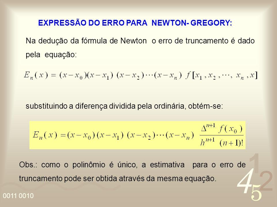 4 2 5 1 0011 0010 EXPRESSÃO DO ERRO PARA NEWTON- GREGORY: Na dedução da fórmula de Newton o erro de truncamento é dado pela equação: substituindo a diferença dividida pela ordinária, obtém-se: Obs.: como o polinômio é único, a estimativa para o erro de truncamento pode ser obtida através da mesma equação.