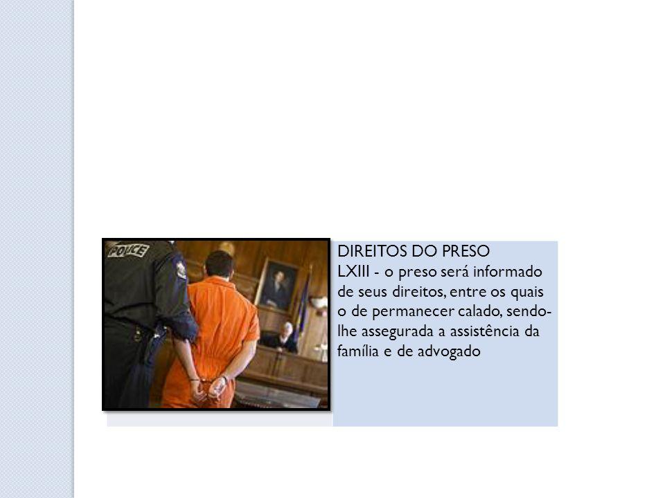 DIREITOS DO PRESO LXIII - o preso será informado de seus direitos, entre os quais o de permanecer calado, sendo- lhe assegurada a assistência da famíl