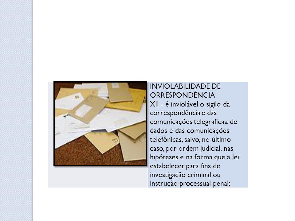 INVIOLABILIDADE DE ORRESPONDÊNCIA XII - é inviolável o sigilo da correspondência e das comunicações telegráficas, de dados e das comunicações telefôni