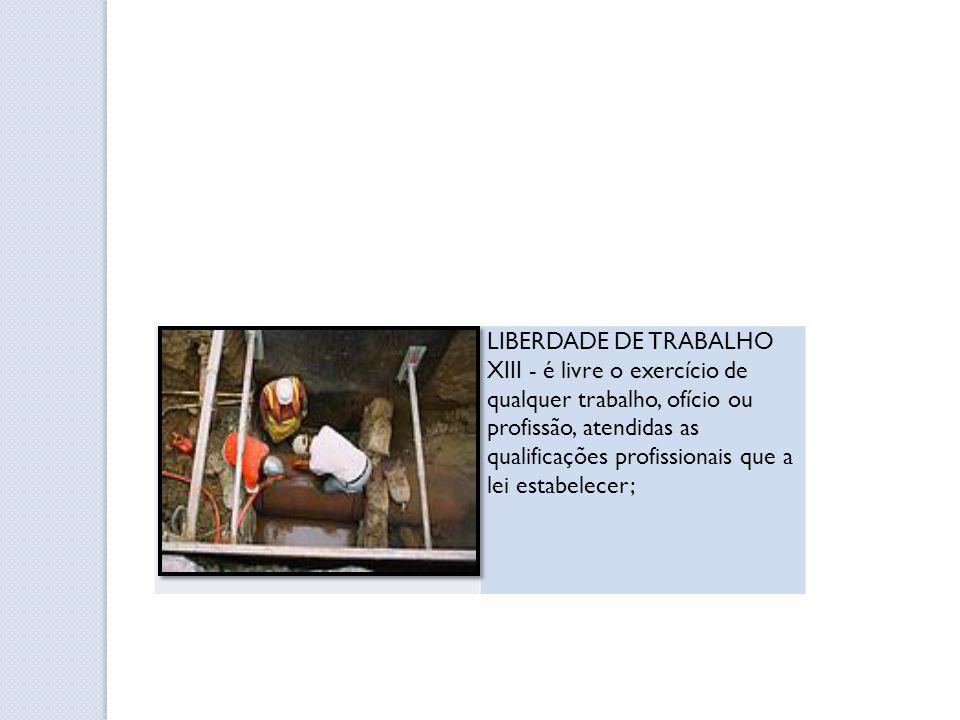 LIBERDADE DE TRABALHO XIII - é livre o exercício de qualquer trabalho, ofício ou profissão, atendidas as qualificações profissionais que a lei estabel