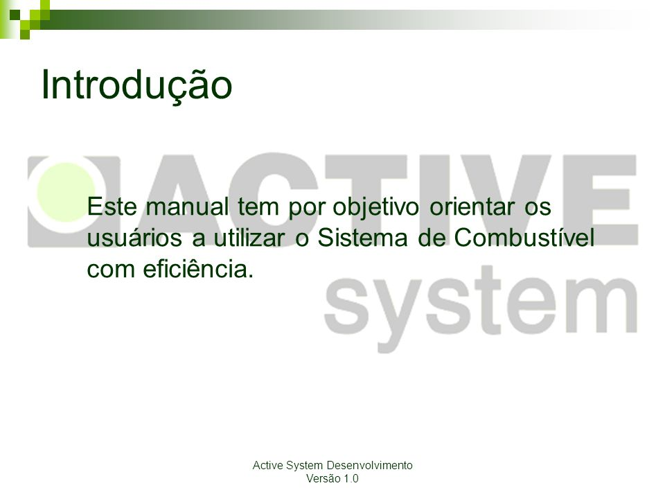 Active System Desenvolvimento Versão 1.0 Introdução Este manual tem por objetivo orientar os usuários a utilizar o Sistema de Combustível com eficiênc