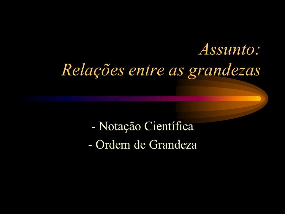 Assunto: Relações entre as grandezas - Notação Científica - Ordem de Grandeza