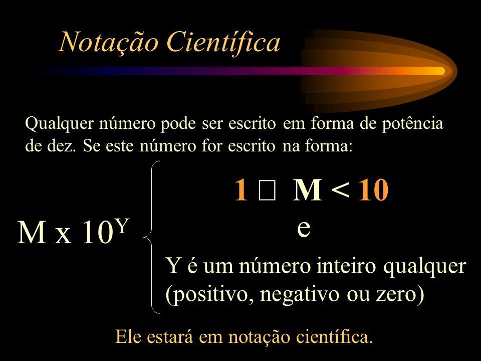 Notação Científica M x 10 Y 1 M < 10 Y é um número inteiro qualquer (positivo, negativo ou zero) Qualquer número pode ser escrito em forma de potência de dez.