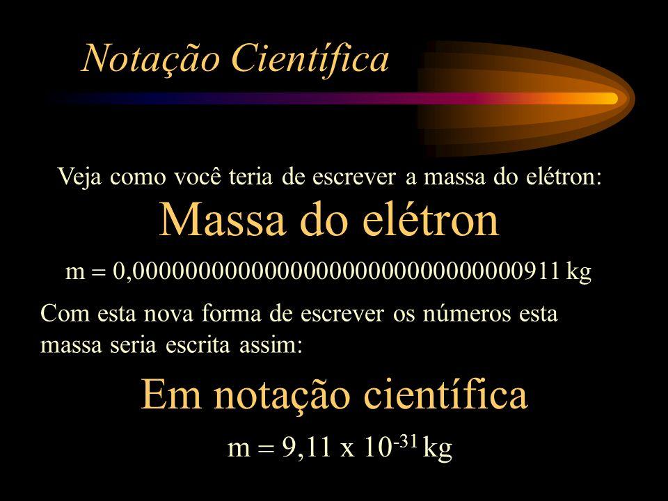 Notação Científica m 0,000000000000000000000000000000911 kg Em notação científica m 9,11 x 10 -31 kg Veja como você teria de escrever a massa do elétron: Com esta nova forma de escrever os números esta massa seria escrita assim: Massa do elétron