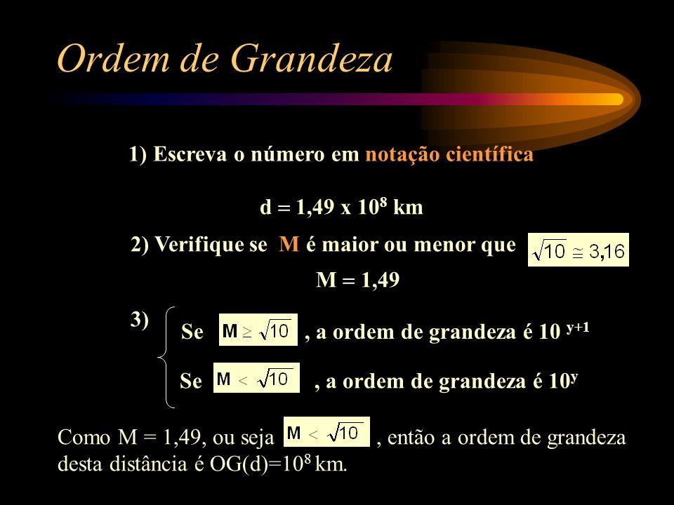 1) Escreva o número em notação científica 2) Verifique se M é maior ou menor que Ordem de Grandeza Se, a ordem de grandeza é 10 y Como M = 1,49, ou seja, então a ordem de grandeza desta distância é OG(d)=10 8 km.
