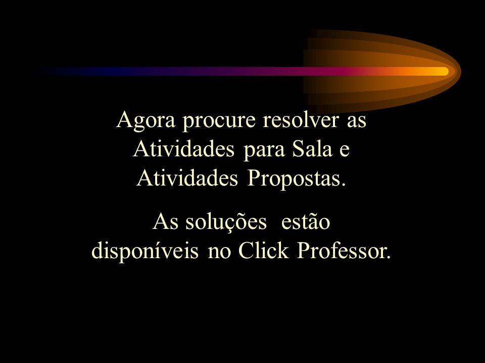 Agora procure resolver as Atividades para Sala e Atividades Propostas. As soluções estão disponíveis no Click Professor.