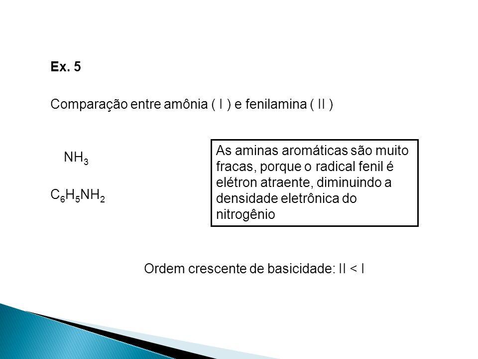 Ex. 5 Comparação entre amônia ( I ) e fenilamina ( II ) NH 3 C 6 H 5 NH 2 Ordem crescente de basicidade: II < I As aminas aromáticas são muito fracas,