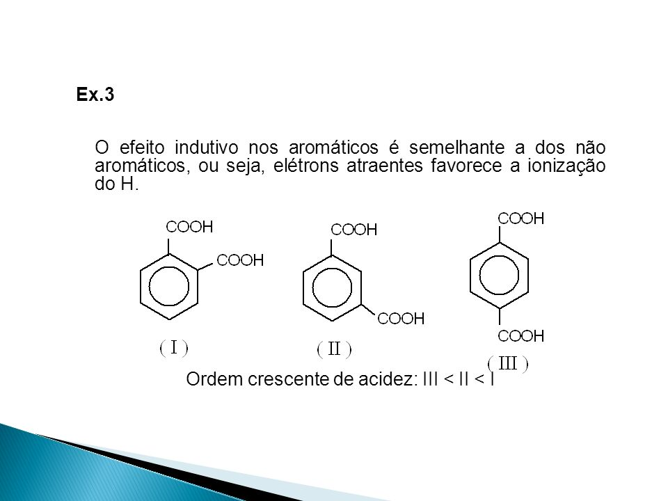 Ex.3 O efeito indutivo nos aromáticos é semelhante a dos não aromáticos, ou seja, elétrons atraentes favorece a ionização do H.
