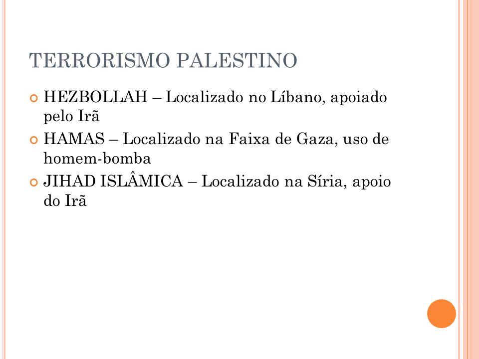 TERRORISMO PALESTINO HEZBOLLAH – Localizado no Líbano, apoiado pelo Irã HAMAS – Localizado na Faixa de Gaza, uso de homem-bomba JIHAD ISLÂMICA – Local