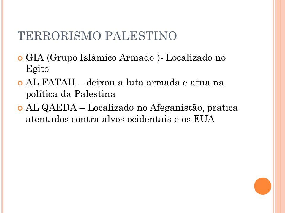 TERRORISMO PALESTINO GIA (Grupo Islâmico Armado )- Localizado no Egito AL FATAH – deixou a luta armada e atua na política da Palestina AL QAEDA – Loca