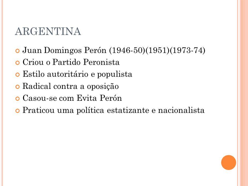 ARGENTINA Juan Domingos Perón (1946-50)(1951)(1973-74) Criou o Partido Peronista Estilo autoritário e populista Radical contra a oposição Casou-se com