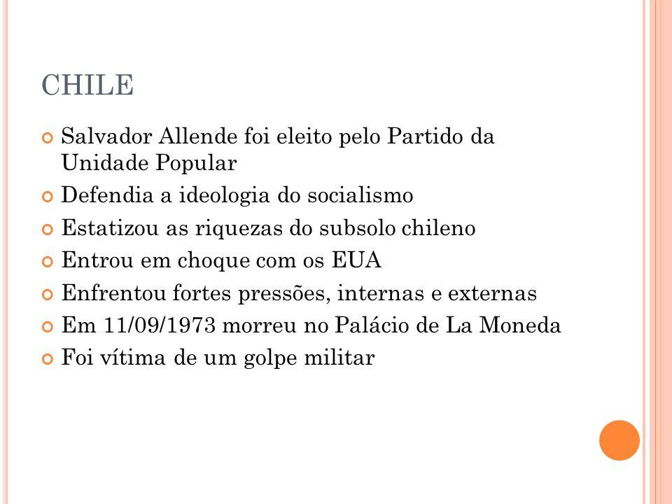 CHILE Salvador Allende foi eleito pelo Partido da Unidade Popular Defendia a ideologia do socialismo Estatizou as riquezas do subsolo chileno Entrou e