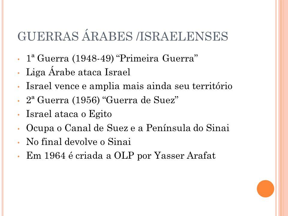 GUERRAS ÁRABES /ISRAELENSES 1ª Guerra (1948-49) Primeira Guerra Liga Árabe ataca Israel Israel vence e amplia mais ainda seu território 2ª Guerra (195