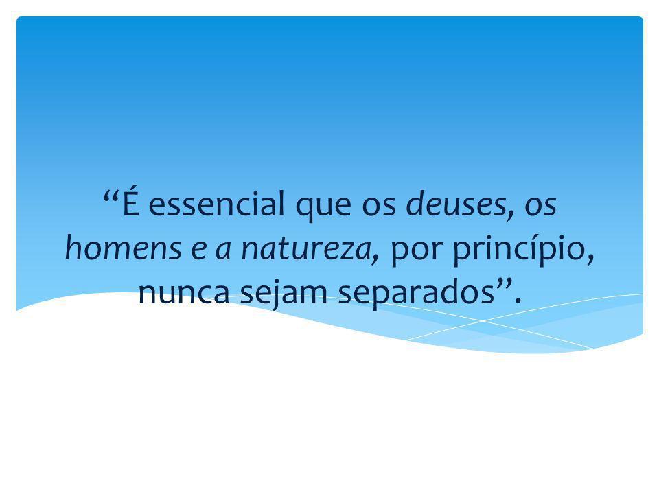 É essencial que os deuses, os homens e a natureza, por princípio, nunca sejam separados.