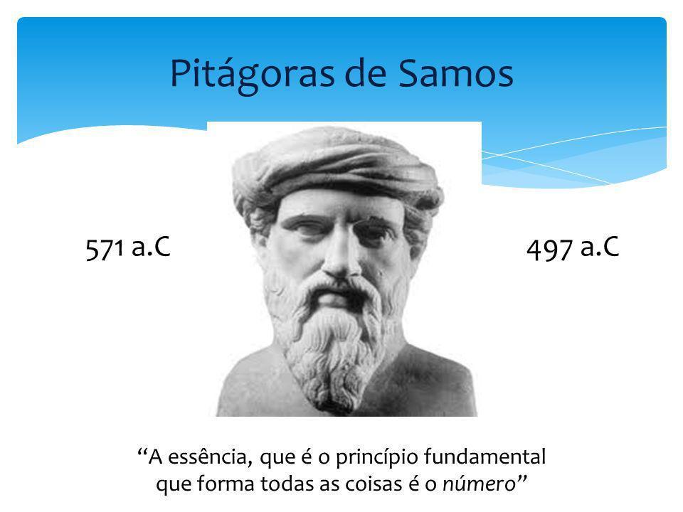 Pitágoras de Samos A essência, que é o princípio fundamental que forma todas as coisas é o número 571 a.C497 a.C