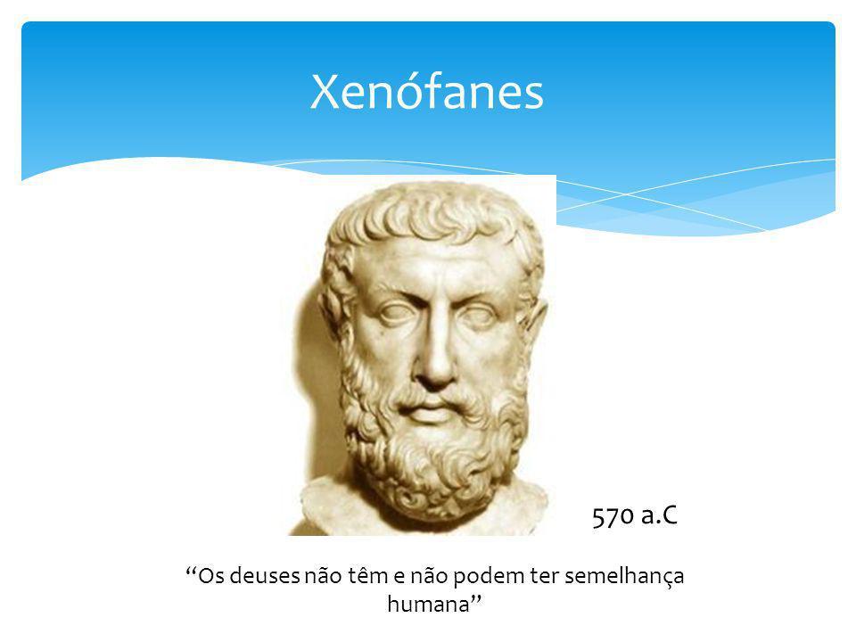 Xenófanes Os deuses não têm e não podem ter semelhança humana 570 a.C