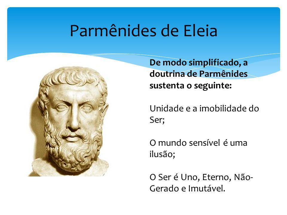 Parmênides de Eleia De modo simplificado, a doutrina de Parmênides sustenta o seguinte: Unidade e a imobilidade do Ser; O mundo sensível é uma ilusão;