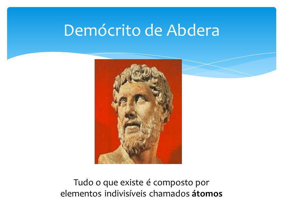 Demócrito de Abdera Tudo o que existe é composto por elementos indivisíveis chamados átomos