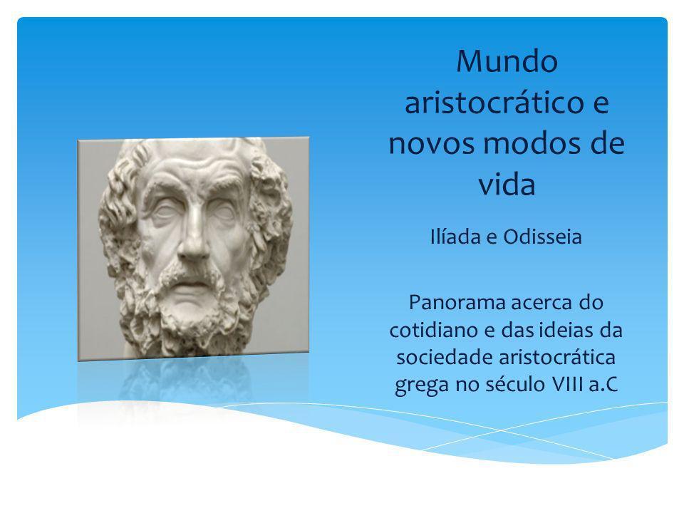 Mundo aristocrático e novos modos de vida Ilíada e Odisseia Panorama acerca do cotidiano e das ideias da sociedade aristocrática grega no século VIII