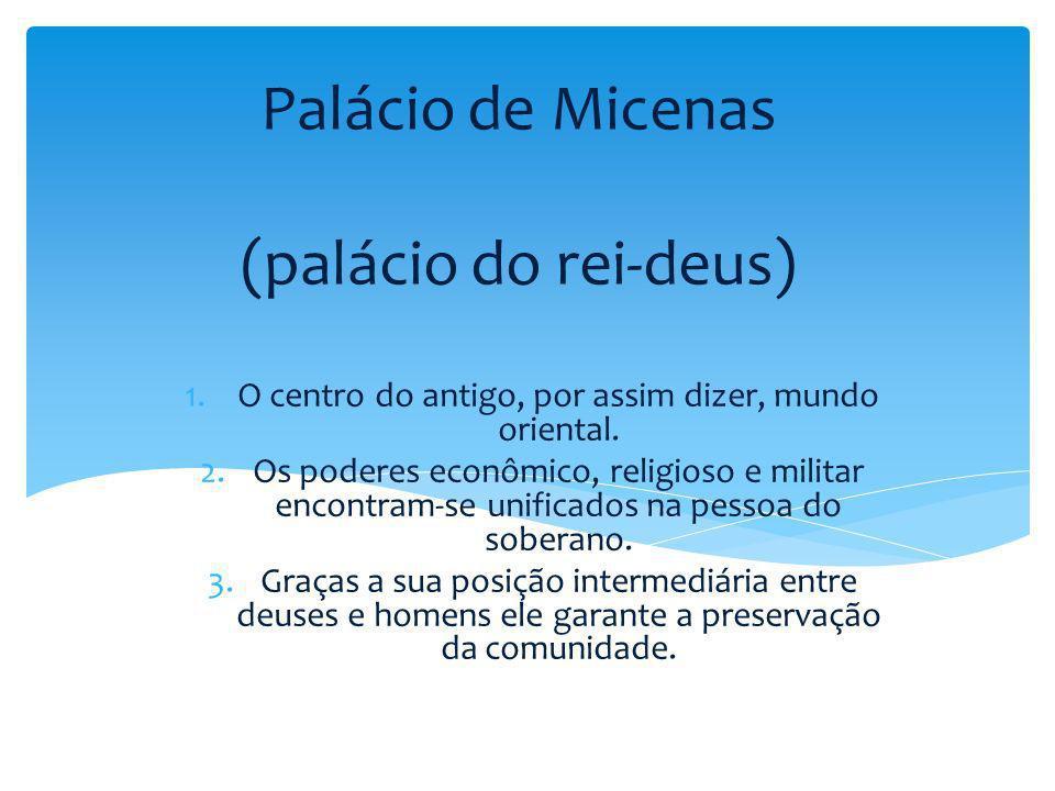 Palácio de Micenas (palácio do rei-deus) 1.O centro do antigo, por assim dizer, mundo oriental. 2.Os poderes econômico, religioso e militar encontram-