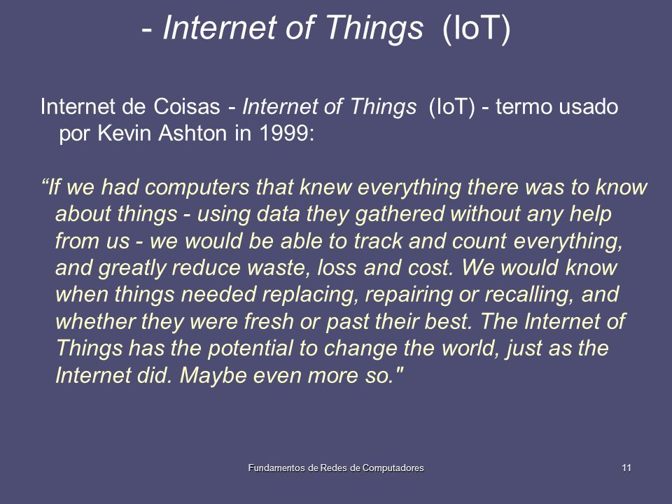 Fundamentos de Redes de Computadores11 - Internet of Things (IoT) Internet de Coisas - Internet of Things (IoT) - termo usado por Kevin Ashton in 1999