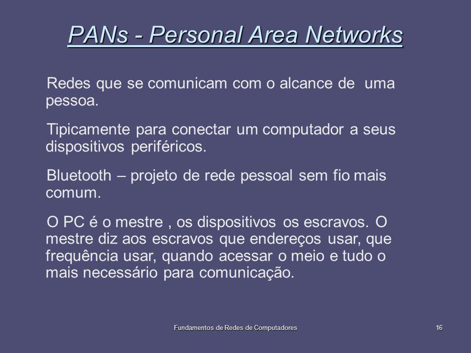 Fundamentos de Redes de Computadores16 PANs - Personal Area Networks Redes que se comunicam com o alcance de uma pessoa. Tipicamente para conectar um