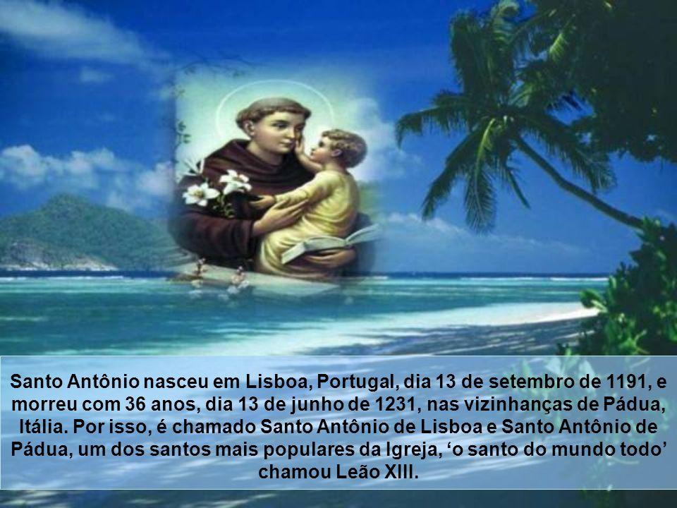 Santo Antônio nasceu em Lisboa, Portugal, dia 13 de setembro de 1191, e morreu com 36 anos, dia 13 de junho de 1231, nas vizinhanças de Pádua, Itália.