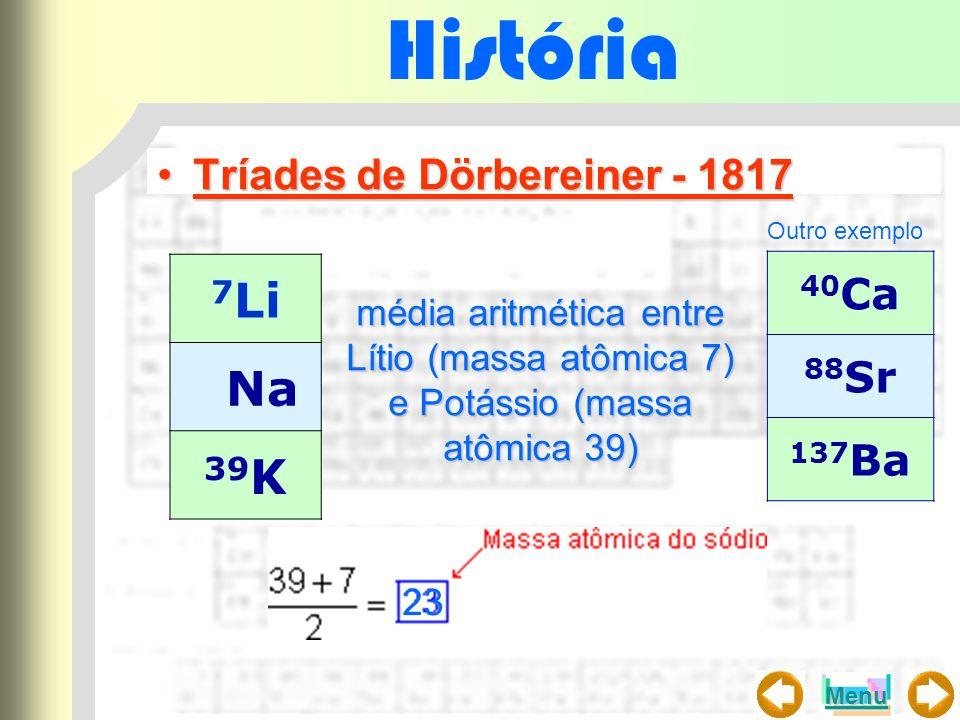 História Tríades de Dörbereiner - 1817Tríades de Dörbereiner - 1817 7 Li Na 39 K média aritmética entre Lítio (massa atômica 7) e Potássio (massa atôm