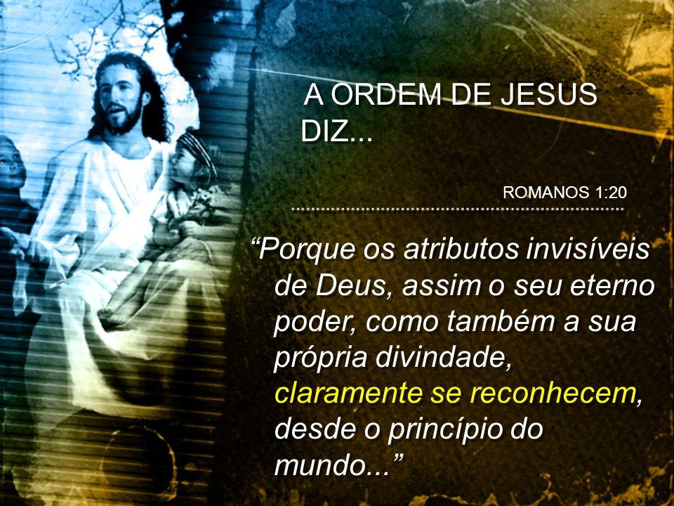A ORDEM DE JESUS DIZ......sendo percebidos por meio das coisas que foram criadas.