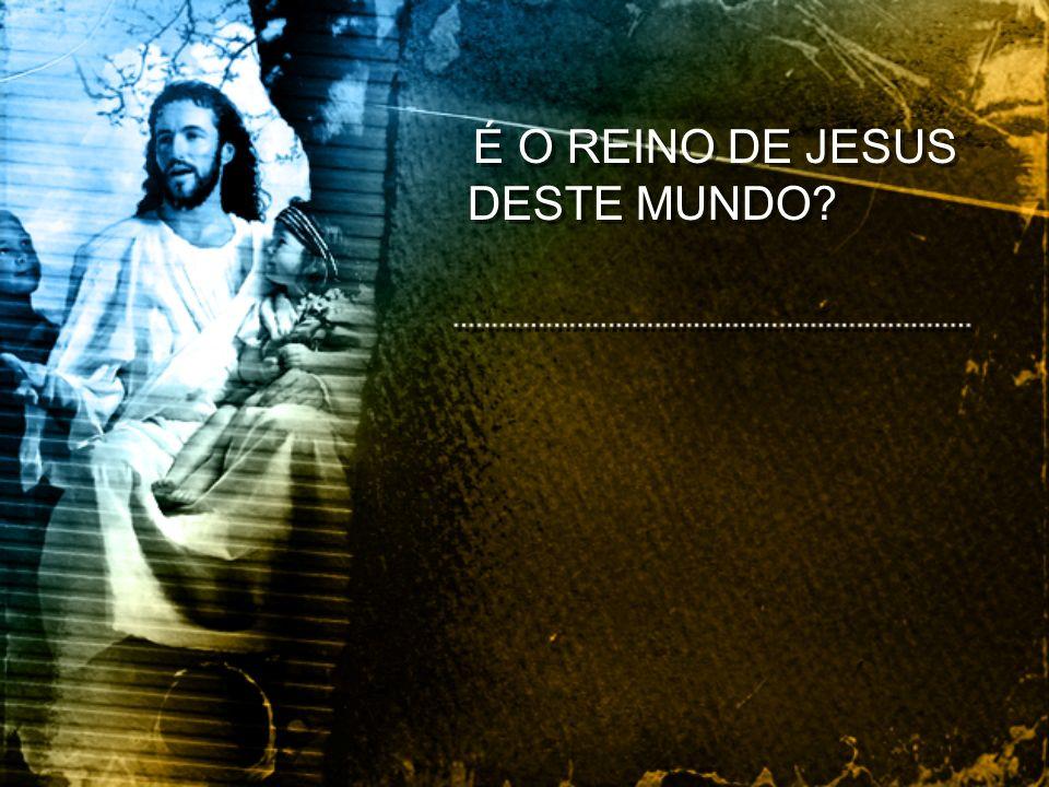 Respondeu Jesus: O meu reino não é deste mundo.