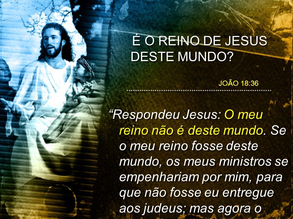 É O REINO DE JESUS DESTE MUNDO.Não ameis o mundo, nem o que no mundo há.