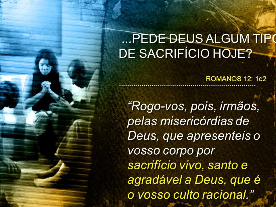 ROMANOS 12: 1e2...PEDE DEUS ALGUM TIPO DE SACRIFÍCIO HOJE.