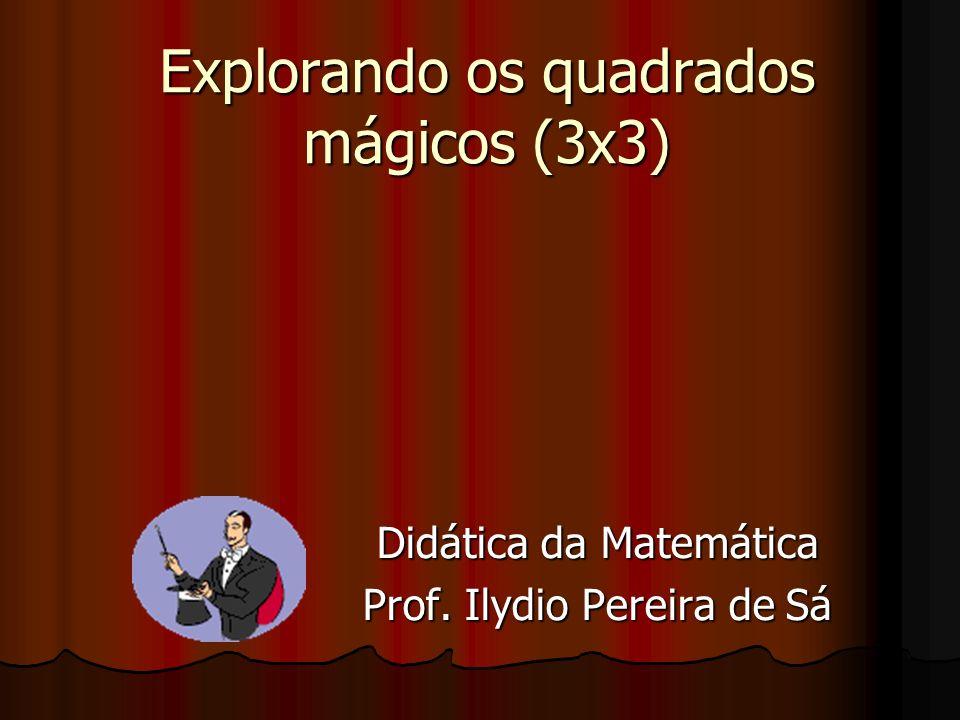 Explorando os quadrados mágicos (3x3) Didática da Matemática Prof. Ilydio Pereira de Sá
