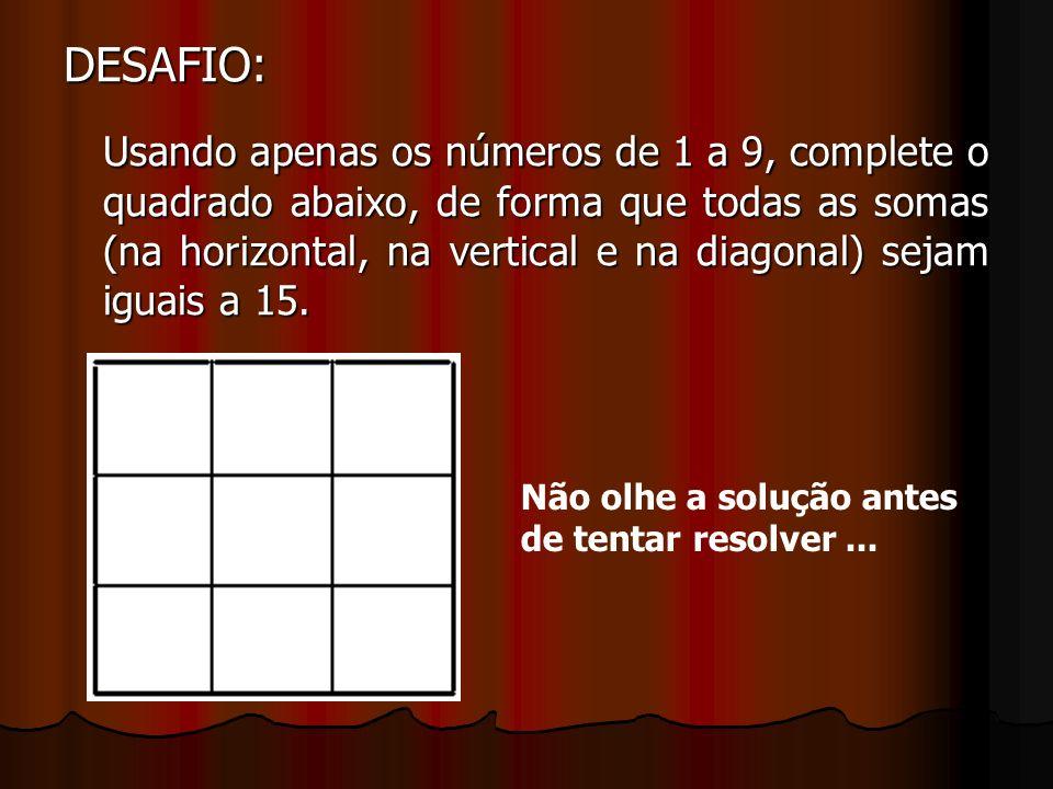 DESAFIO: Usando apenas os números de 1 a 9, complete o quadrado abaixo, de forma que todas as somas (na horizontal, na vertical e na diagonal) sejam iguais a 15.