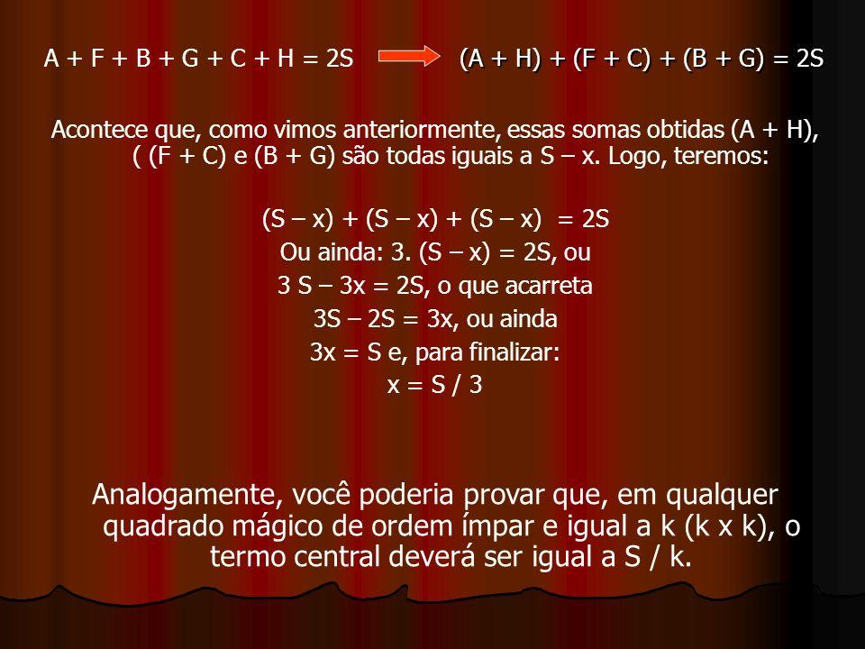 (A + H) + (F + C) + (B + G) = 2S Acontece que, como vimos anteriormente, essas somas obtidas (A + H), ( (F + C) e (B + G) são todas iguais a S – x.